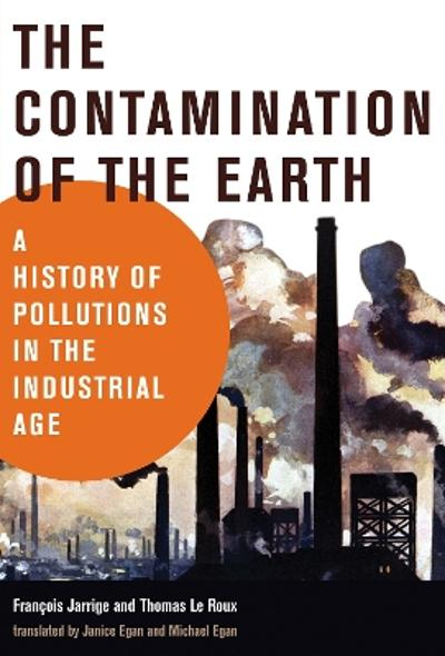 The Contamination of the Earth - Francois Jarrige
