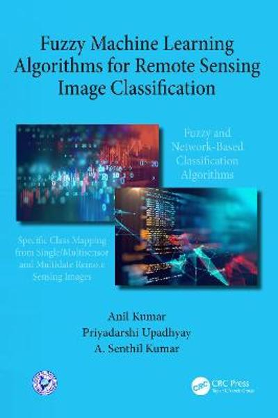 Fuzzy Machine Learning Algorithms for Remote Sensing Image Classification - Anil Kumar