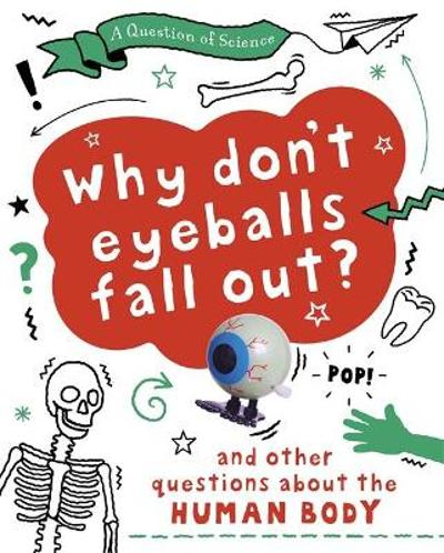 A Question of Science: Why Don't Your Eyeballs Fall Out? And Other Questions about the Human Body - Anna Claybourne