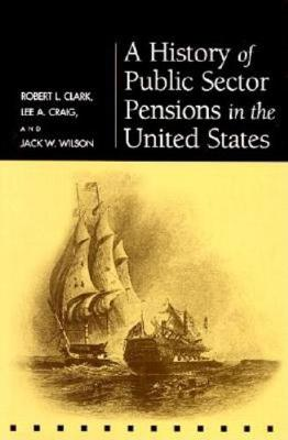 A History of Public Sector Pensions in the United States - Robert L. Clark
