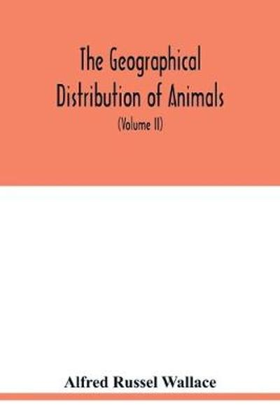 The geographical distribution of animals. With a study of the relations of living and extinct faunas as elucidating the past changes of the earth's surface (Volume II) - Alfred Russel Wallace