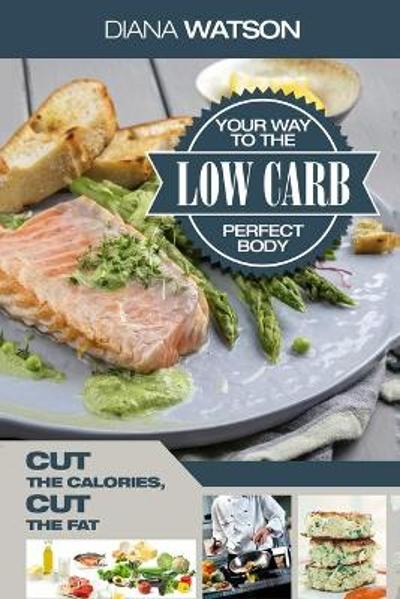 Low Carb Recipes Cookbook - Low Carb Your Way To The Perfect Body - Diana Watson