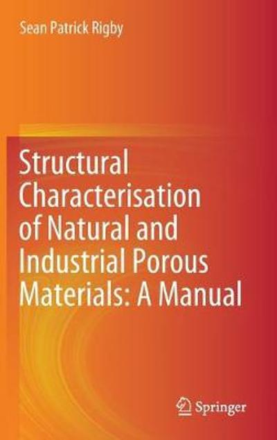 Structural Characterisation of Natural and Industrial Porous Materials: A Manual - Sean Patrick Rigby