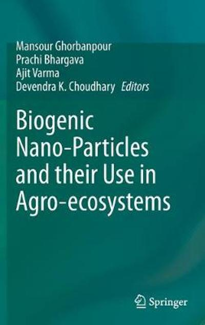 Biogenic Nano-Particles and their Use in Agro-ecosystems - Mansour Ghorbanpour