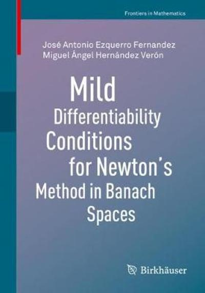 Mild Differentiability Conditions for Newton's Method in Banach Spaces - Jose Antonio Ezquerro Fernandez