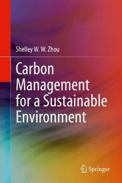 Carbon Management for a Sustainable Environment - Shelley W. W. Zhou