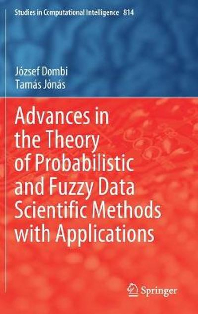Advances in the Theory of Probabilistic and Fuzzy Data Scientific Methods with Applications - Jozsef Dombi