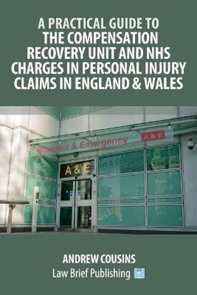 A Practical Guide to the Compensation Recovery Unit and NHS Charges in Personal Injury Claims in England & Wales - Andrew Cousins