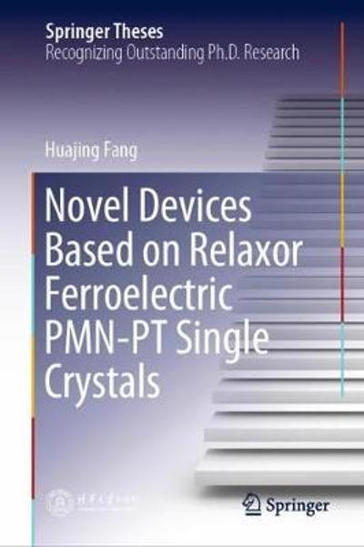 Novel Devices Based on Relaxor Ferroelectric PMN-PT Single Crystals - Huajing Fang