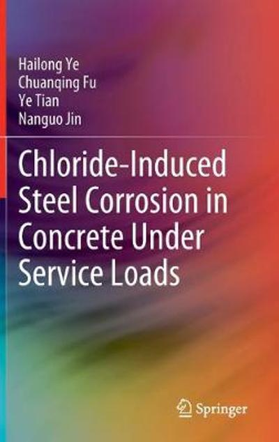 Chloride-Induced Steel Corrosion in Concrete Under Service Loads - Hailong Ye