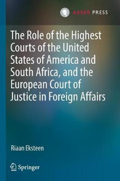 The Role of the Highest Courts of the United States of America and South Africa, and the European Court of Justice in Foreign Affairs - Riaan Eksteen