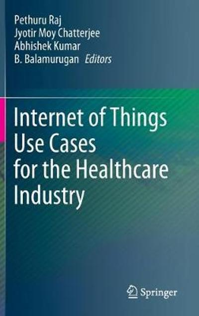 Internet of Things Use Cases for the Healthcare Industry - Pethuru Raj