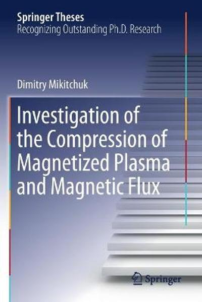 Investigation of the Compression of Magnetized Plasma and Magnetic Flux - Dimitry Mikitchuk