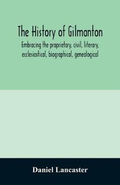 The history of Gilmanton, embracing the proprietary, civil, literary, ecclesiastical, biographical, genealogical, and miscellaneous history, from the first settlement to the present time; including what is now Gilford, to the time it was disannexed - Daniel Lancaster