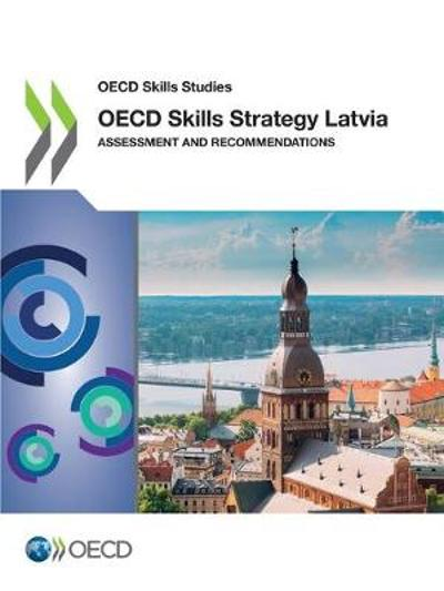 OECD Skills Studies OECD Skills Strategy Latvia Assessment and Recommendations - Oecd