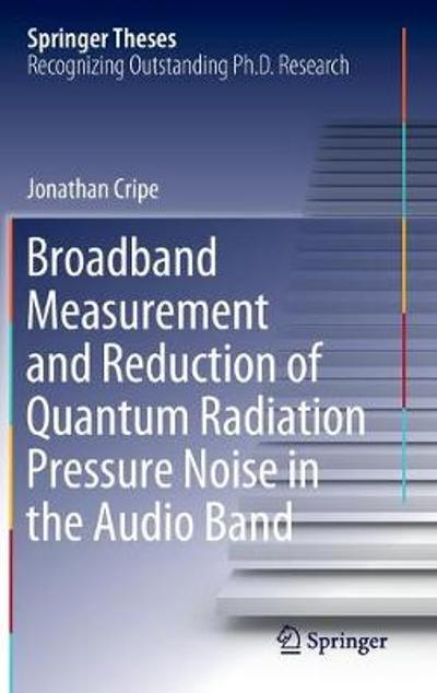 Broadband Measurement and Reduction of Quantum Radiation Pressure Noise in the Audio Band - Jonathan Cripe