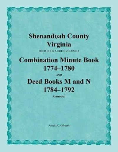 Shenandoah County, Virginia, Deed Book Series, Volume 4, Combination Minute Book 1774-1780 and Deed Books M and N 1784-1792 - Amelia C Gilreath