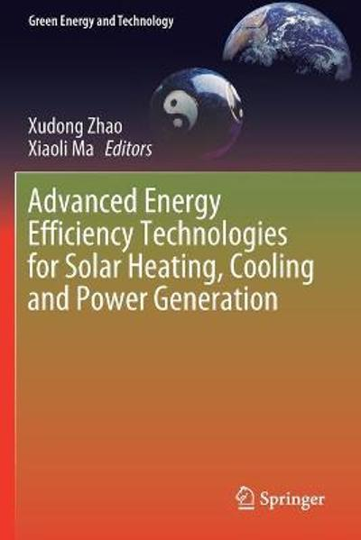 Advanced Energy Efficiency Technologies for Solar Heating, Cooling and Power Generation - Xudong Zhao
