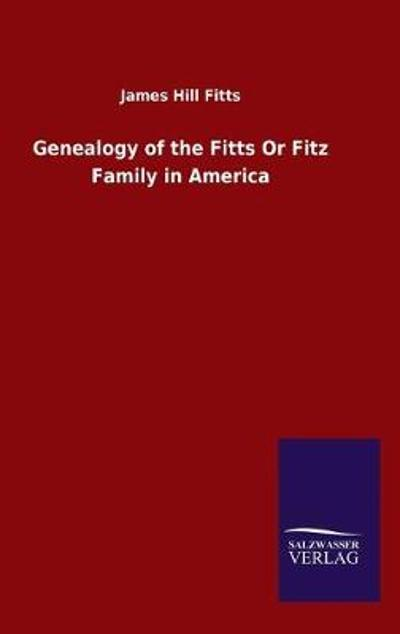 Genealogy of the Fitts Or Fitz Family in America - James Hill Fitts