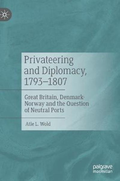 Privateering and Diplomacy, 1793-1807 - Atle L. Wold