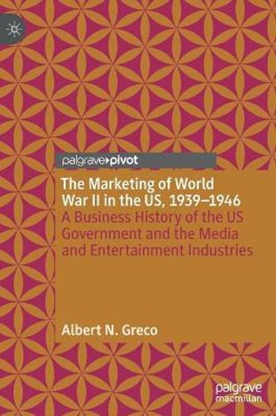 The Marketing of World War II in the US, 1939-1946 - Albert N. Greco