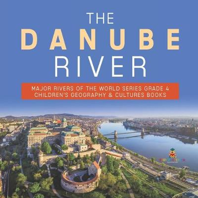 The Danube River - Major Rivers of the World Series Grade 4 - Children's Geography & Cultures Books - Baby Professor