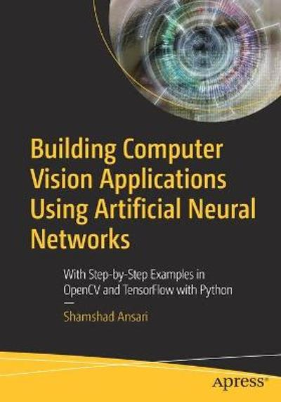 Building Computer Vision Applications Using Artificial Neural Networks - Shamshad Ansari