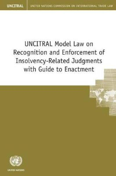 UNCITRAL Model Law on Recognition and Enforcement of Insolvency-Related Judgments with Guide to Enactment - United Nations Commission on International Trade Law