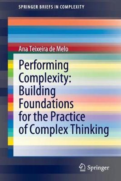 Performing Complexity: Building Foundations for the Practice of Complex Thinking - Ana Teixeira de Melo
