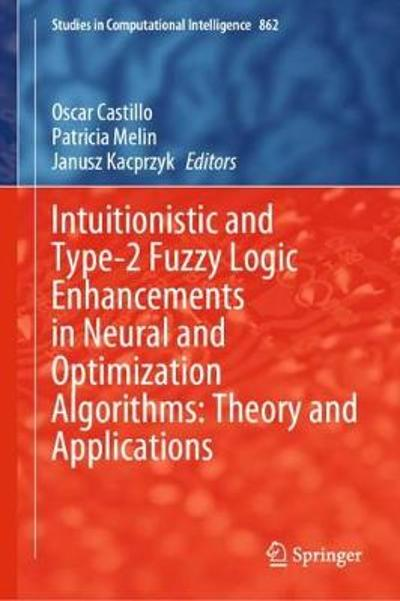 Intuitionistic and Type-2 Fuzzy Logic Enhancements in Neural and Optimization Algorithms: Theory and Applications - Oscar Castillo