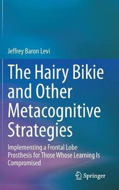 The Hairy Bikie and Other Metacognitive Strategies - Jeffrey Baron Levi