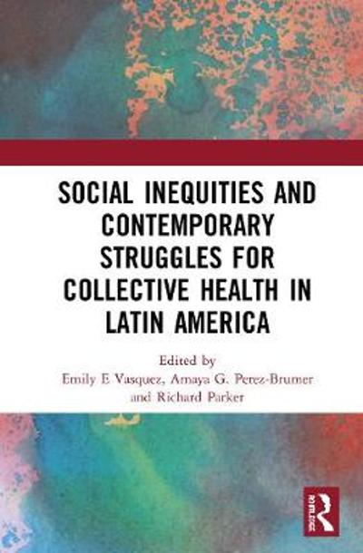 Social Inequities and Contemporary Struggles for Collective Health in Latin America - Emily E Vasquez