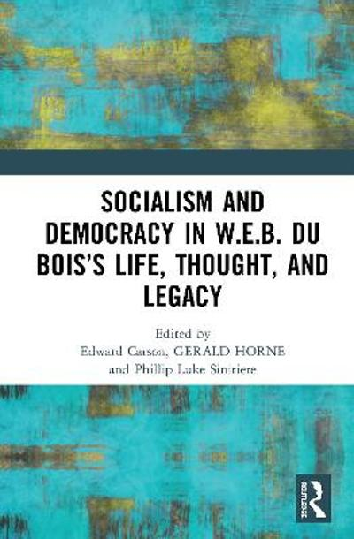 Socialism and Democracy in W.E.B. Du Bois's Life, Thought, and Legacy - Edward Carson