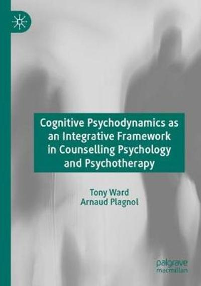 Cognitive Psychodynamics as an Integrative Framework in Counselling Psychology and Psychotherapy - Tony Ward