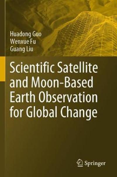 Scientific Satellite and Moon-Based Earth Observation for Global Change - Huadong Guo