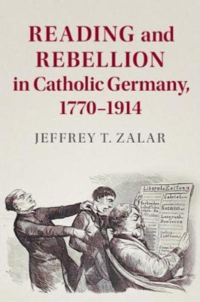 Reading and Rebellion in Catholic Germany, 1770-1914 - Jeffrey T. Zalar