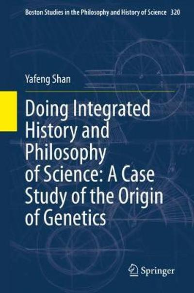 Doing Integrated History and Philosophy of Science: A Case Study of the Origin of Genetics - Yafeng Shan