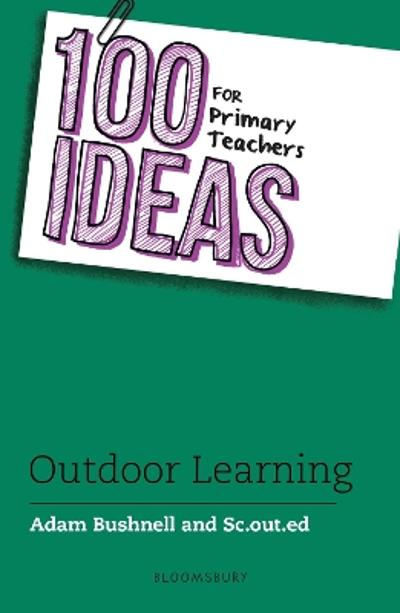 100 Ideas for Primary Teachers: Outdoor Learning - Adam Bushnell