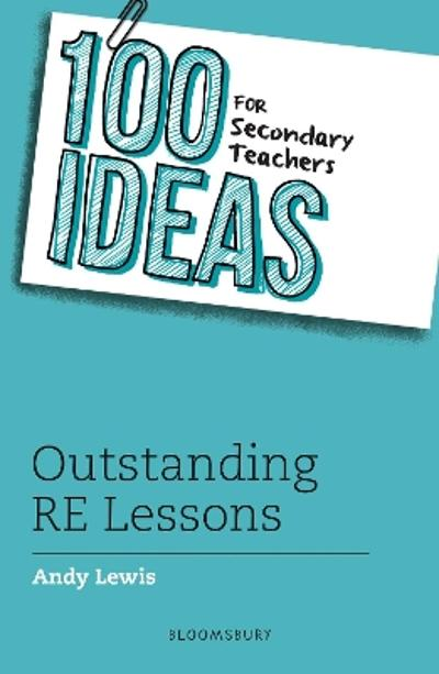 100 Ideas for Secondary Teachers: Outstanding RE Lessons - Andy Lewis