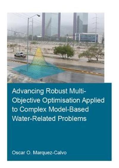 Advancing Robust Multi-Objective Optimisation Applied to Complex Model-Based Water-Related Problems - Oscar Osvaldo Marquez Calvo