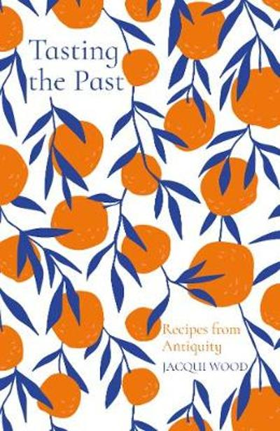 Tasting the Past: Recipes from Antiquity - Jacqui Wood