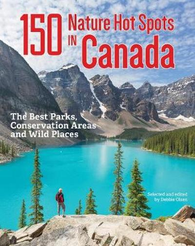150 Nature Hot Spots in Canada: The Best Parks, Conservation Areas and Wild Places - Debbie Olsen