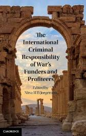 The International Criminal Responsibility of War's Funders and Profiteers - Nina H. B. Jorgensen