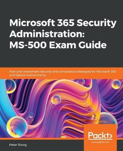 Microsoft 365 Security Administration: MS-500 Exam Guide - Peter Rising