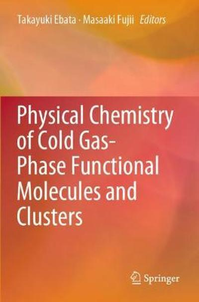 Physical Chemistry of Cold Gas-Phase Functional Molecules and Clusters - Takayuki Ebata