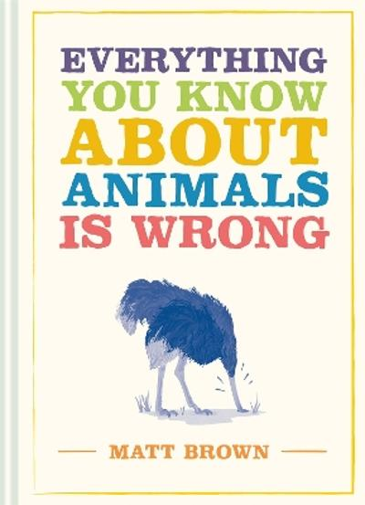 Everything You Know About Animals is Wrong - Matt Brown