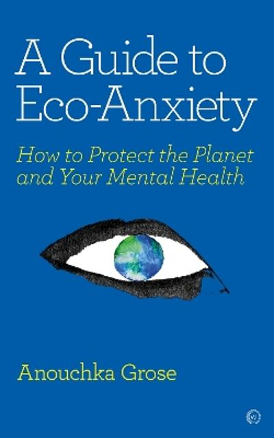A Guide to Eco-Anxiety - Anouchka Grose