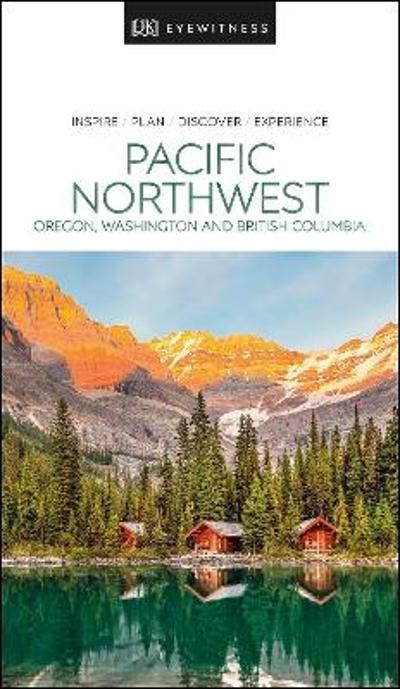 DK Eyewitness Pacific Northwest: Oregon, Washington and British Columbia - DK Eyewitness