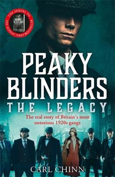 Peaky Blinders: The Legacy - The real story of Britain's most notorious 1920s gangs - Carl Chinn