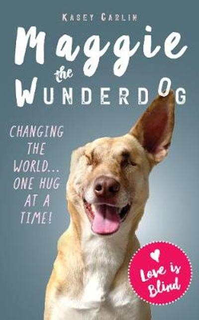 The Miraculous Life of Maggie the Wunderdog - Kasey Carlin